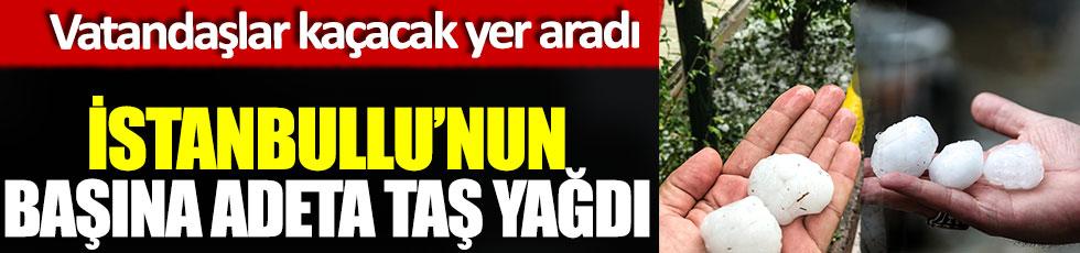 İstanbullu'nun başına adeta taş yağdı, vatandaşlar kaçacak yer aradı