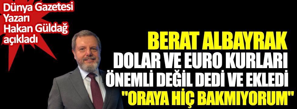 Berat Albayrak dolar ve euro kurları önemli değil dedi ve ekledi Oraya hiç bakmıyorum Dünya Gazetesi yazarı Hakan Güldağ açıkladı
