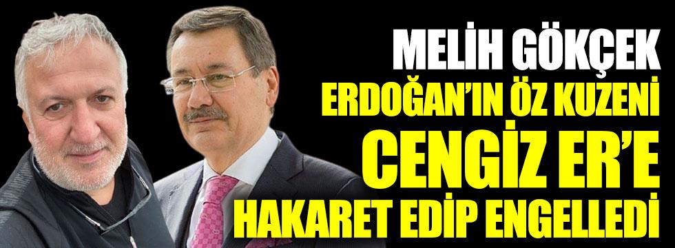 Melih Gökçek Erdoğan'ın öz kuzeni Cengiz Er'e hakaret edip engelledi