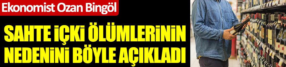 Ekonomist Ozan Bingöl sahte içki ölümlerimim nedenini ÖTV ile açıkladı