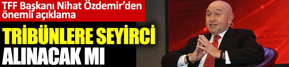 TFF Başkanı Nihat Özdemir'den önemli açıklama. Tribünlere seyirci alınacak mı