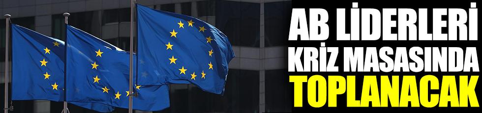 Avrupa Birliği liderleri kriz masasında toplanacak