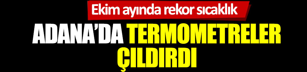 Adana'da termometreler çıldırdı. Ekim ayında rekor sıcaklık
