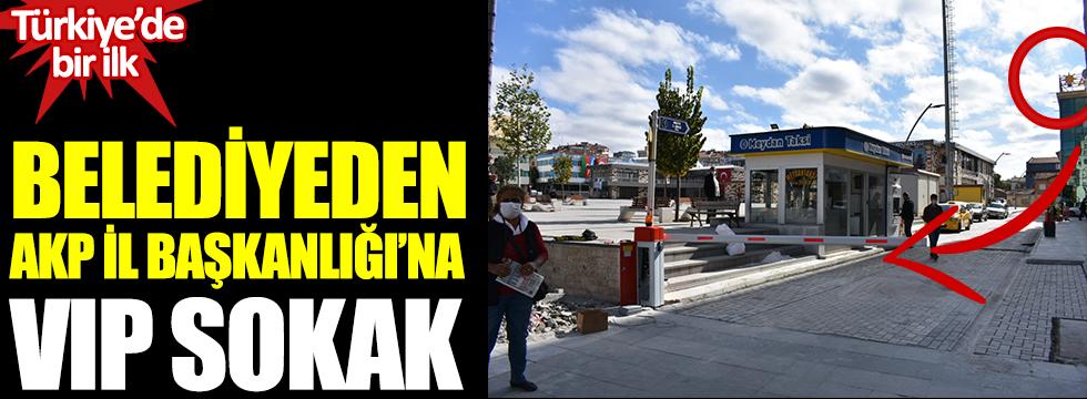Türkiye'de bir ilk. Belediyeden AKP İl Başkanlığı'na VIP sokak