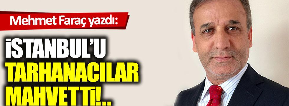 İstanbul'u tarhanacılar mahvetti!..