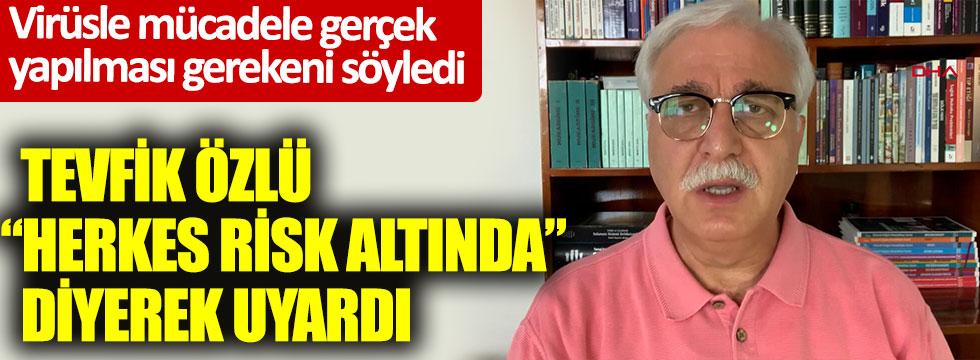 Prof. Dr. Tevfik Özlü, herkes risk altında diyerek uyardı. Virüsle mücadele gerçek yapılması gerekeni söyledi