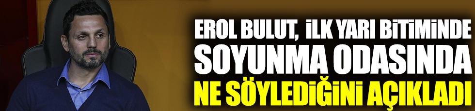 Fenerbahçe teknik direktörü Erol Bulut, ilk yarı bitiminde soyunma odasında ne söylediğini açıkladı