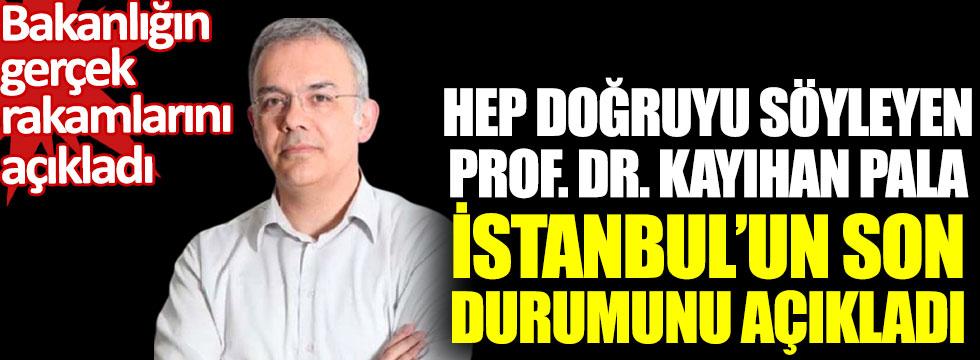 Hep doğruyu söyleyen Prof. Dr. Kayıhan Pala İstanbul'un son durumunu açıkladı. Bakanlığın gerçek verilerini açıkldı