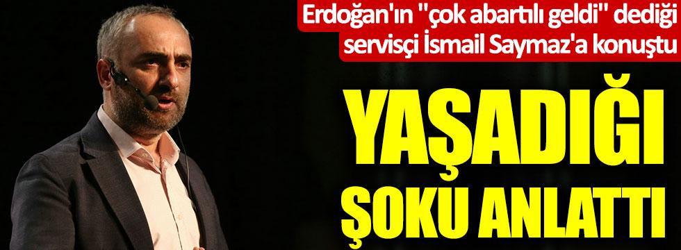 """Erdoğan'ın """"çok abartılı geldi"""" dediği servisçi İsmail Saymaz'a konuştu, yaşadığı şoku anlattı"""