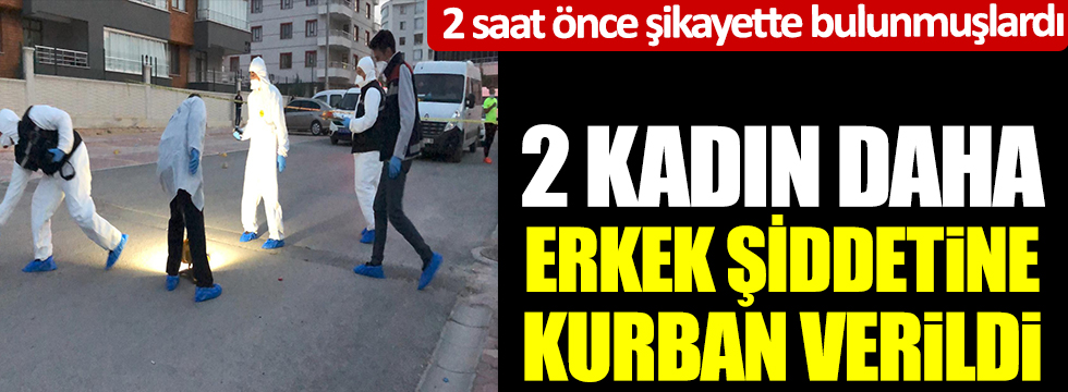 2 kadın daha erkek şiddetine kurban verildi. 2 saat önce şikayette bulunmuşlardı. Konya'da kahreden olay