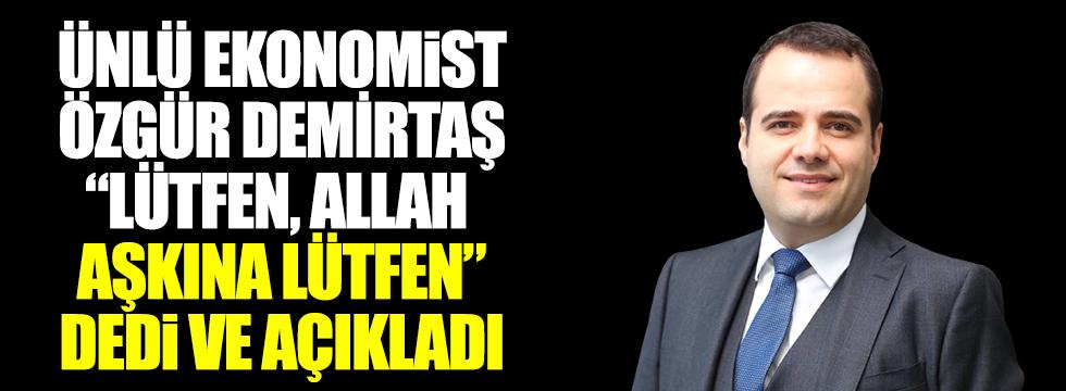 """Ünlü ekonomist Özgür Demirtaş, """"Lütfen, Allah aşkına lütfen"""" dedi ve açıkladı."""