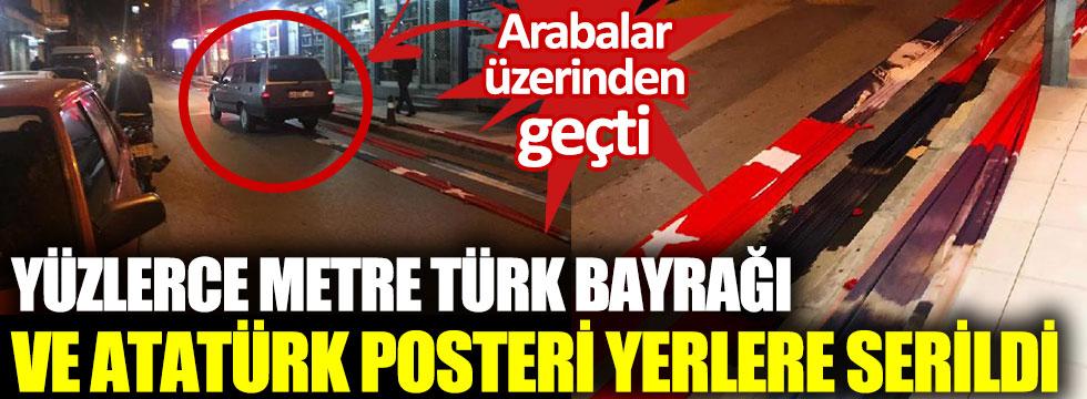 Yüzlerce metre Türk bayrağı ve Atatürk posteri yerlere serildi. Arabalar üzerinden geçti