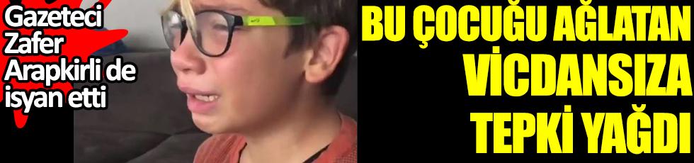 Bu çocuğu ağlatan vicdansıza tepki yağdı. Gazeteci Zafer Arapkirli de isyan etti. Yakalayın bu çocuğu ağlatanı