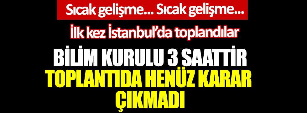 Bilim Kurulu 3 saattir toplantıda henüz karar çıkmadı. İlk kez İstanbul'da toplandılar. Hastaların yarısı İstanbul'da