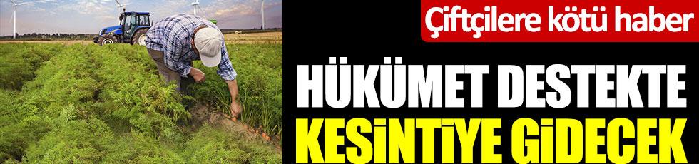 Çiftçiye kötü haber... Hükümet destekte kesintiye gidecek