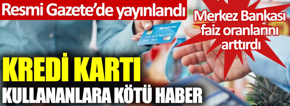 Resmi Gazetede yayınlandı... Kredi kartı kullananlara kötü haber! Merkez Bankası faiz oranlarını arttırdı