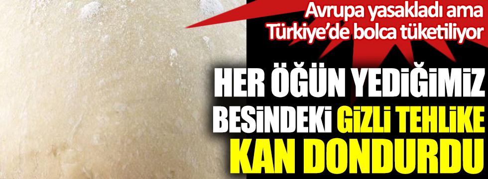 Her öğün yediğimiz besindeki gizli tehlike kan dondurdu. Avrupa'da yasaklandı ama Türkiye'de bolca tüketiliyor