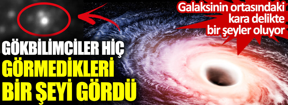 Gökbilimciler hiç görmedikleri bir şeyi gördü. Galaksinin ortasındaki kara delikte bir şeyler oluyor