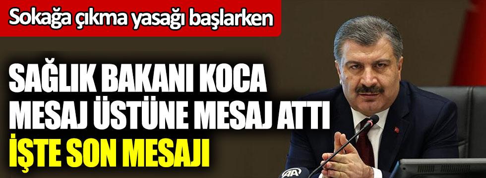 Sokağa çıkma yasağı başlarken Sağlık Bakanı Fahrettin Koca mesaj üstüne mesaj attı. İşte son mesajı