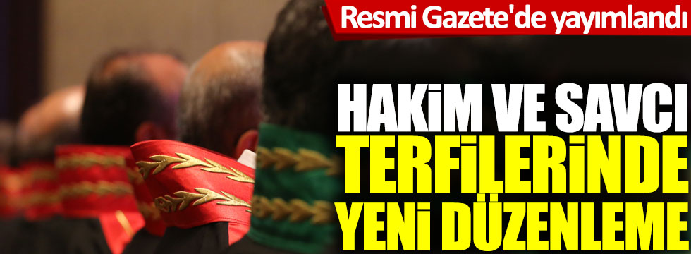 Hakim ve savcı terfilerinde yeni düzenleme: Resmi Gazete'de yayımlandı!