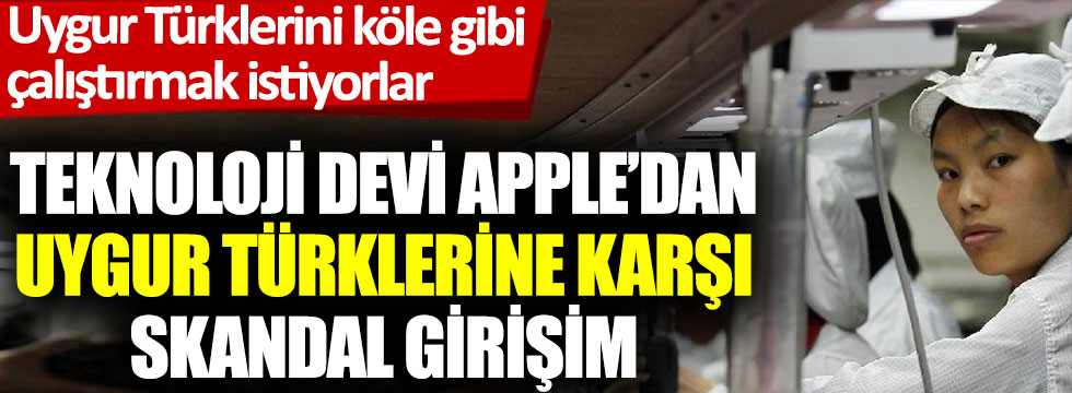Teknoloji devi Apple'dan Uygur Türklerine karşı skandal girişim. Uygur Türklerini köle gibi çalıştırmak istiyorlar