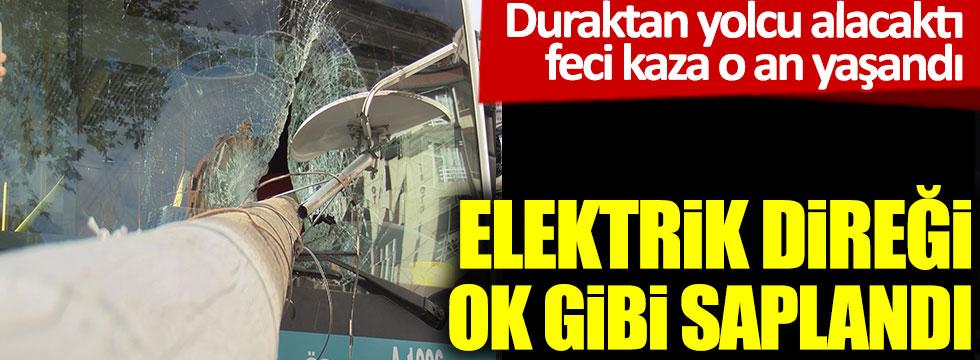 Elektrik direği otobüs camına ok gibi saplandı. Duraktan yolcu alacaktı feci kaza o an yaşandı