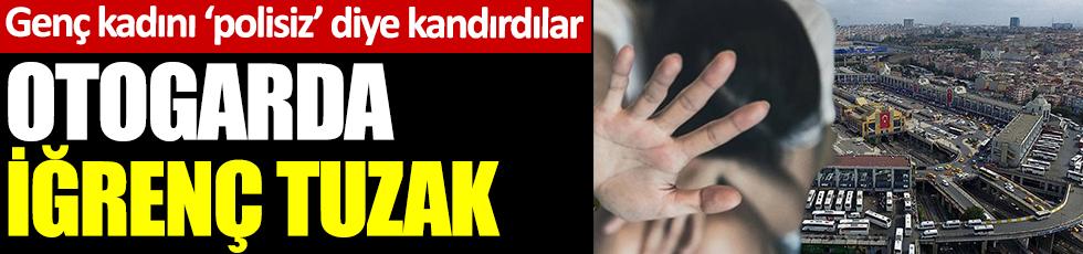 İstanbul'daki otogarda iğrenç tuzak. 'Polisiz' diye otele götürdükleri genç kadına dehşeti yaşattılar