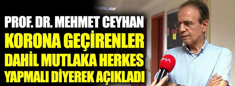 Prof. Dr. Mehmet Ceyhan, korona virüs geçirenler dahil mutlaka herkes yapmalı diyerek açıkladı