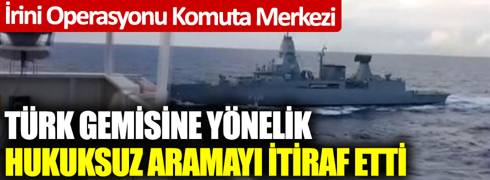 İrini Operasyonu Komuta Merkezi Türk gemisine yönelik hukuksuz aramayı itiraf etti