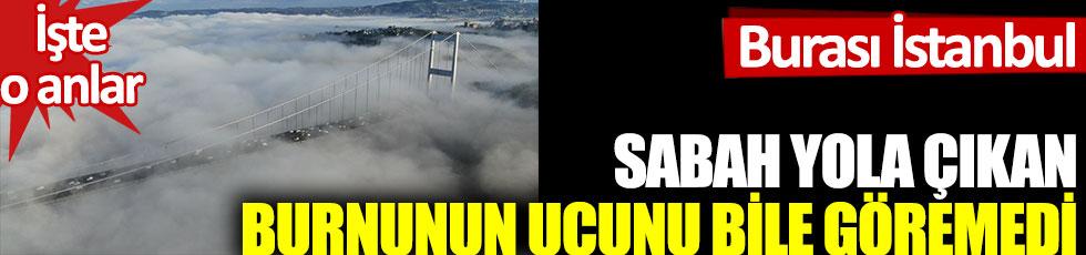 Burası İstanbul. Sabah yola çıkanlar burnunun ucunu bile göremedi. İşte o anlar