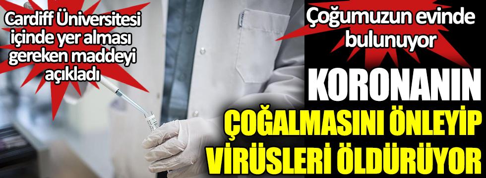 Koronanın çoğalmasını önleyip, virüsleri öldürüyor. Cardiff Üniversitesi içinde yer alması gereken maddeyi açıkladı. Çoğumuzun evinde bulunuyor