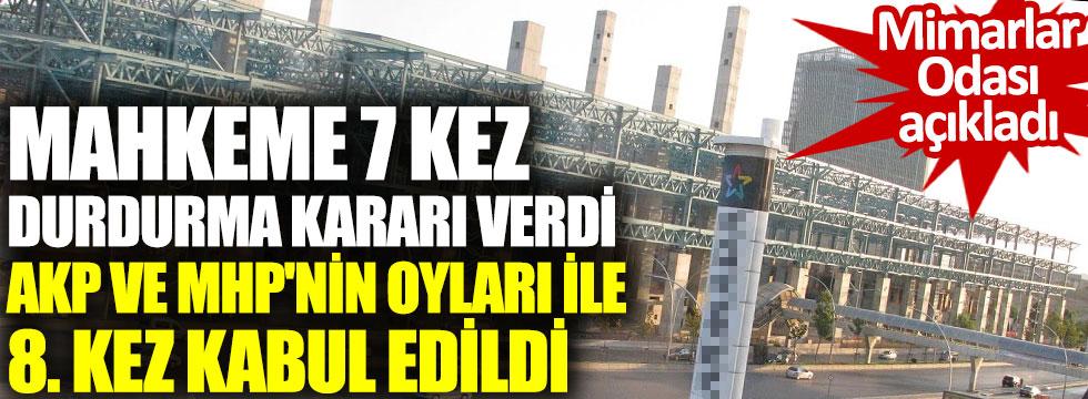 Mimarlar odası açıkladı. Mahkeme 7 kez durdurma kararı verdi AKP ve MHP'nin oyları ile 8. kez kabul edildi