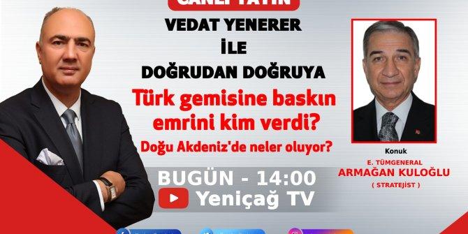 Türk gemisine baskın emrini kim verdi? Armağan Kuloğlu, Vedar Yenerer'e açıklayacak