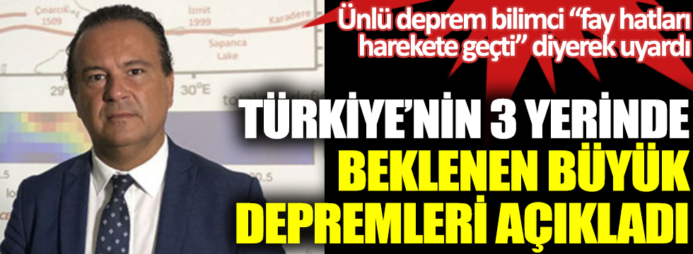 Türkiye'nin 3 yerinde beklenen büyük depremleri açıkladı. Ünlü deprem bilimci fay hatları harekete geçti diyerek uyardı