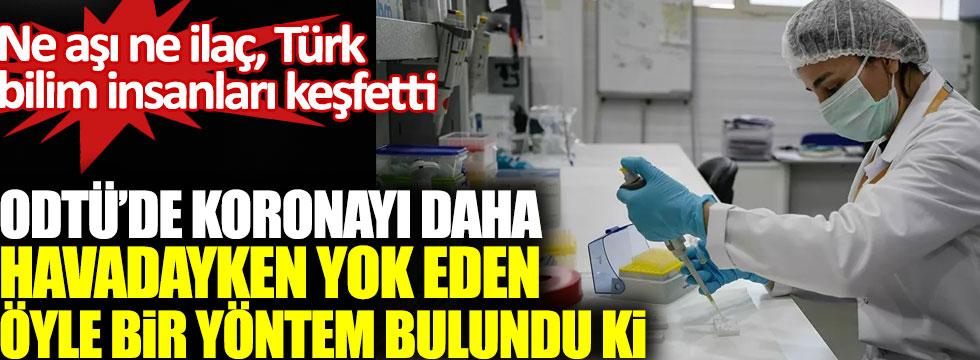 Türk bilim insanları keşfetti, ODTÜ'de korona virüsü daha havadayken yok eden öyle bir yöntem bulundu ki!