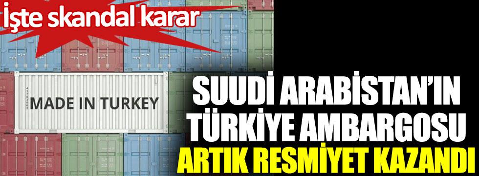 Suudi Arabistan'ın Türkiye'ye ambargosu artık resmiyet kazandı. İşte skandal karar
