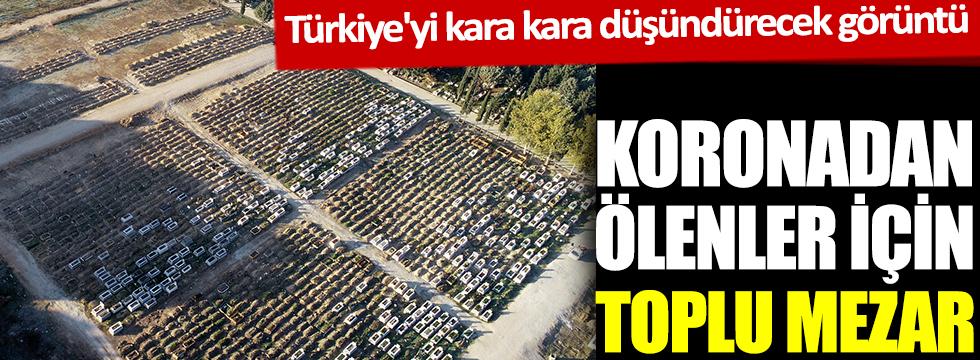 Koronadan ölenler için toplu mezar. Türkiye'yi kara kara düşündürecek görüntü