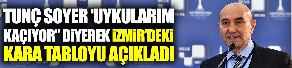 """Tunç Soyer """"Uykularım kaçıyor"""" diyerek İzmir'deki kara tabloyu açıkladı"""