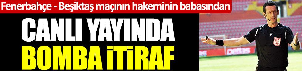 Fenerbahçe - Beşiktaş maçının hakeminin babasından canlı yayında bomba itiraf