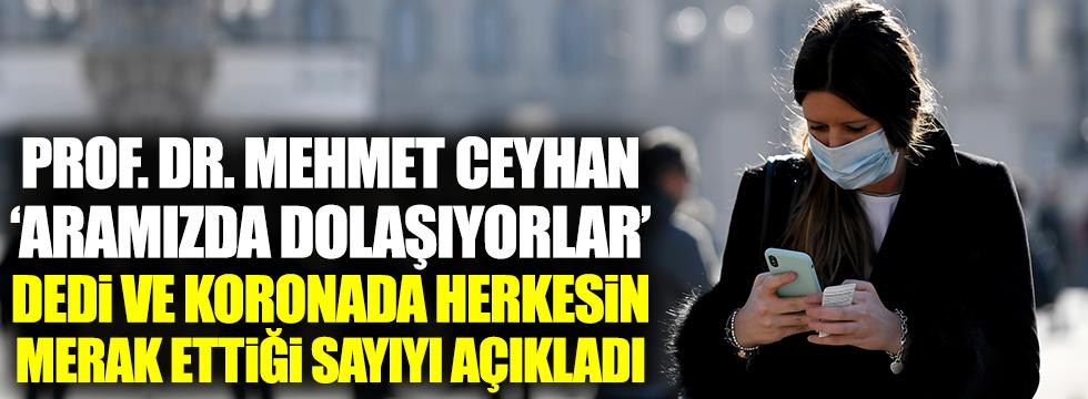 Prof. Dr. Mehmet Ceyhan 'aramızda dolaşıyorlar' dedi ve koronada herkesin merak ettiği sayıyı açıkladı