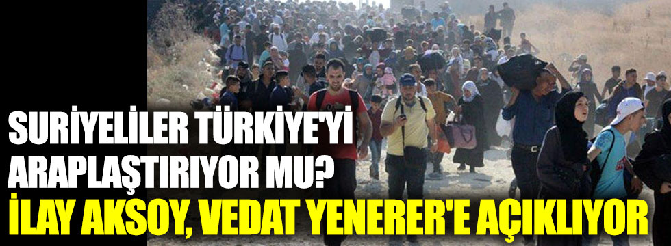 Suriyeliler Türkiye'yi Araplaştırıyor mu? İlay Aksoy, Vedat Yenerer'e açıklıyor