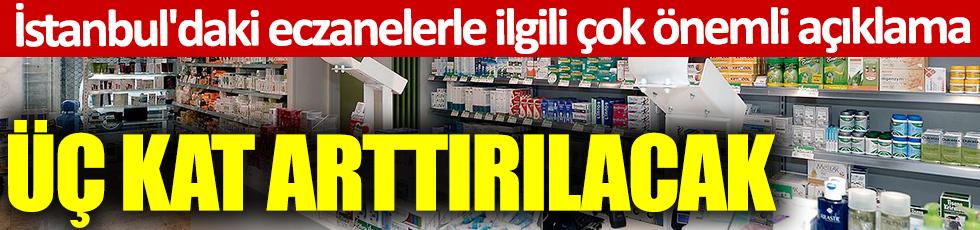 İstanbul'daki eczanelerle ilgili çok önemli açıklama: Üç kat artırılacak
