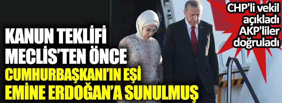 CHP'li vekil açıkladı AKP'liler doğruladı. Kanun teklifi Meclis'ten önce Cumhurbaşkanı Erdoğan'ın esi Emine Erdoğan'a sunulmuş