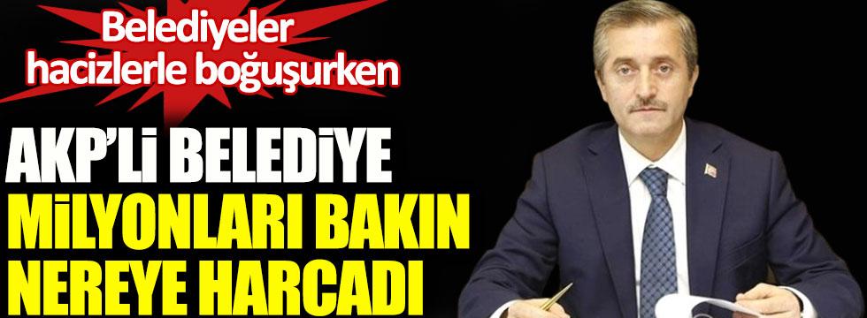 Belediyeler hacizlerle boğuşurken, AKP'li belediye milyonları bakın nereye harcadı