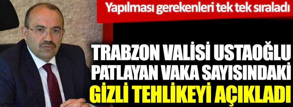 Trabzon Valisi Ustaoğlu patlayan vaka sayısındaki gizli tehlikeyi açıkladı. Yapılması gerekenleri sıraladı