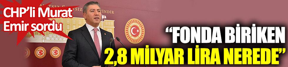 CHP'li Murat emir sordu. Fonda biriken 2.8 milyar lira nerede