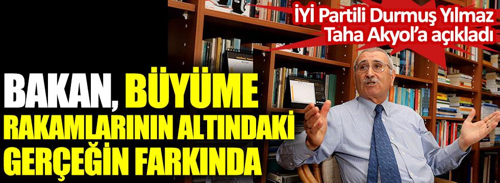 Bakan büyüme rakamlarının altındaki gerçeğin farkında. İYİ Partili Durmuş Yılmaz Taha Akyol'a açıkladı