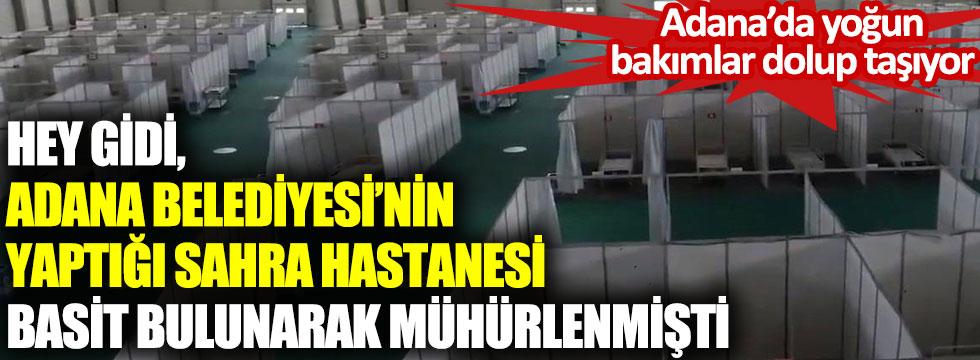 Adana'da yoğun bakımlar dolup taşıyor. Hey gidi, Adana Belediyesi'nin yaptığı Sahra Hastanesi basit bulunarak mühürlenmişti.
