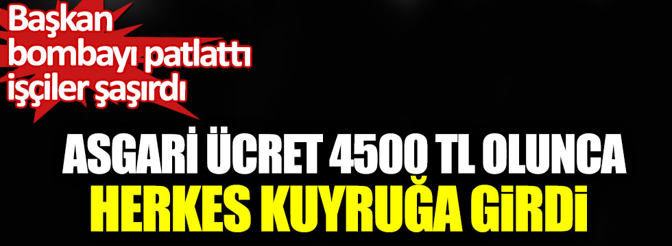 Asgari ücret 4500 TL olunca herkes kuyruğa girdi, Başkan bombayı patlattı!