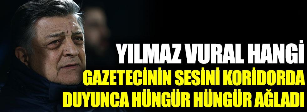 Yılmaz Vural hangi gazetecinin sesini koridorda duyunca hüngür hüngür ağladı